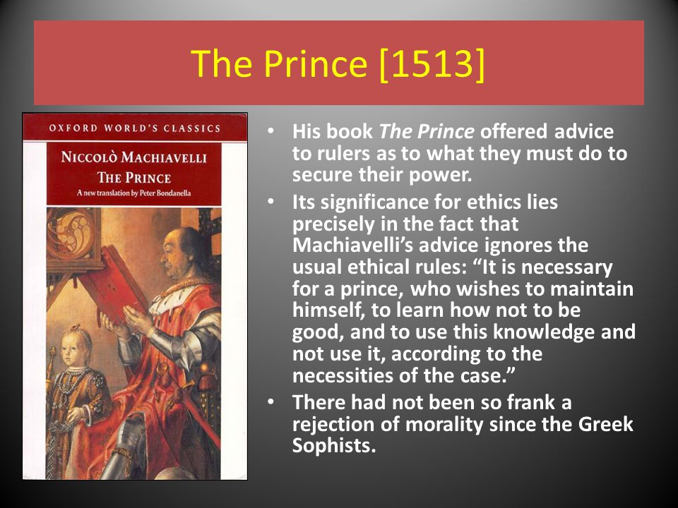The Prince [1513] His book The Prince offered advice to rulers as to what they must do to secure their power.